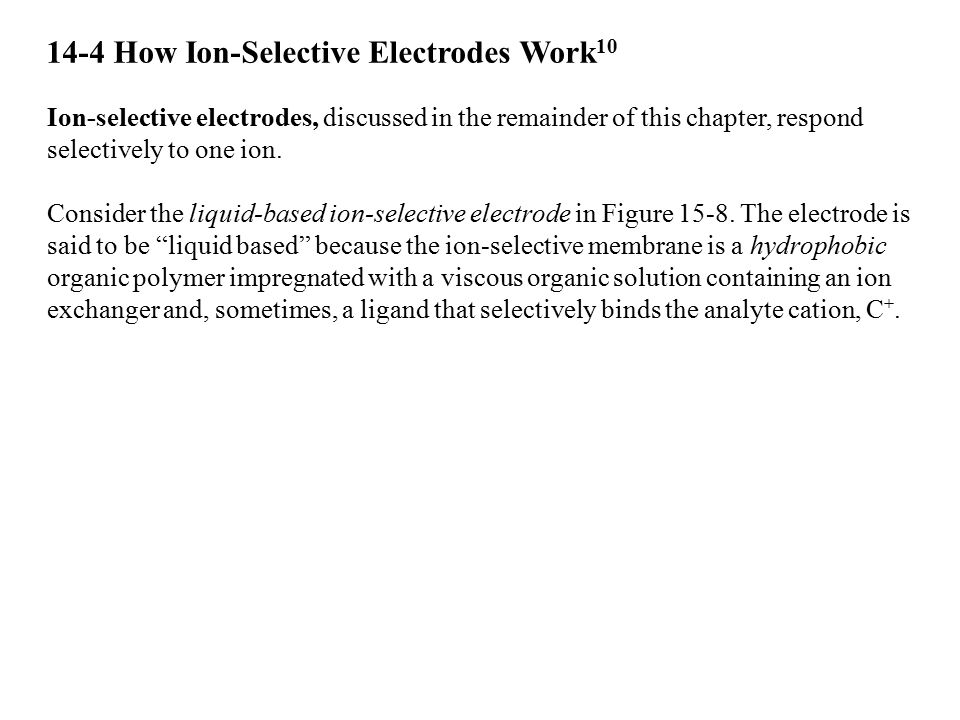 14-4 How Ion-Selective Electrodes Work 10 Ion-selective electrodes, discussed in the remainder of this chapter, respond selectively to one ion. Consid