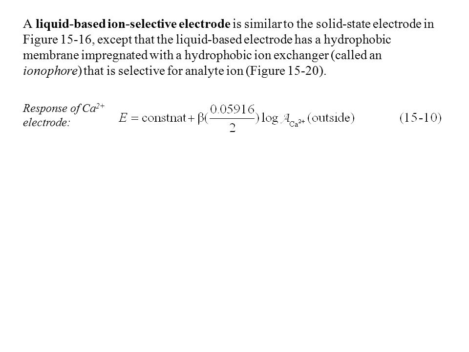 A liquid-based ion-selective electrode is similar to the solid-state electrode in Figure 15-16, except that the liquid-based electrode has a hydrophob