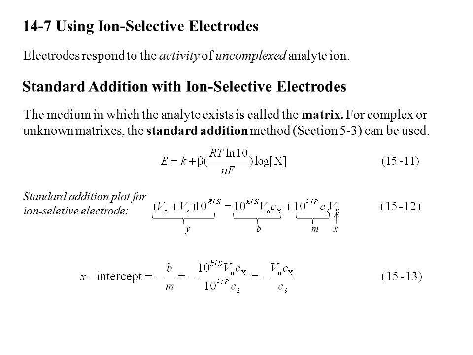 14-7 Using Ion-Selective Electrodes Electrodes respond to the activity of uncomplexed analyte ion. Standard Addition with Ion-Selective Electrodes The