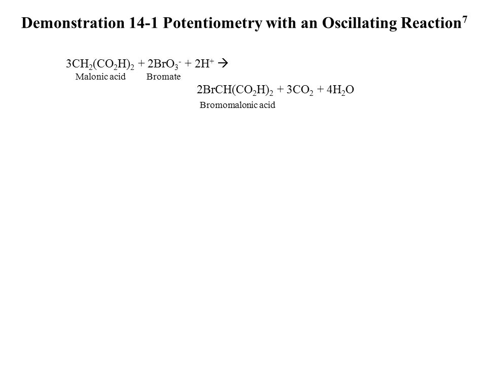 Demonstration 14-1 Potentiometry with an Oscillating Reaction 7 3CH 2 (CO 2 H) 2 + 2BrO 3 - + 2H +  Malonic acid Bromate 2BrCH(CO 2 H) 2 + 3CO 2 + 4H