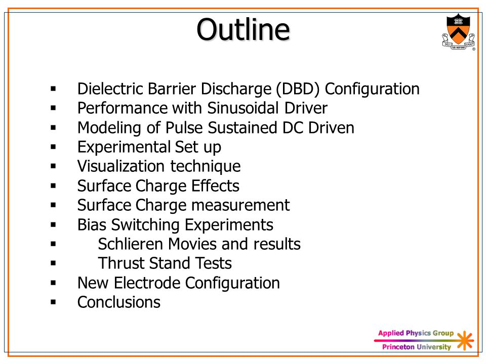 Outline  Dielectric Barrier Discharge (DBD) Configuration  Performance with Sinusoidal Driver  Modeling of Pulse Sustained DC Driven  Experimental Set up  Visualization technique  Surface Charge Effects  Surface Charge measurement  Bias Switching Experiments  Schlieren Movies and results  Thrust Stand Tests  New Electrode Configuration  Conclusions