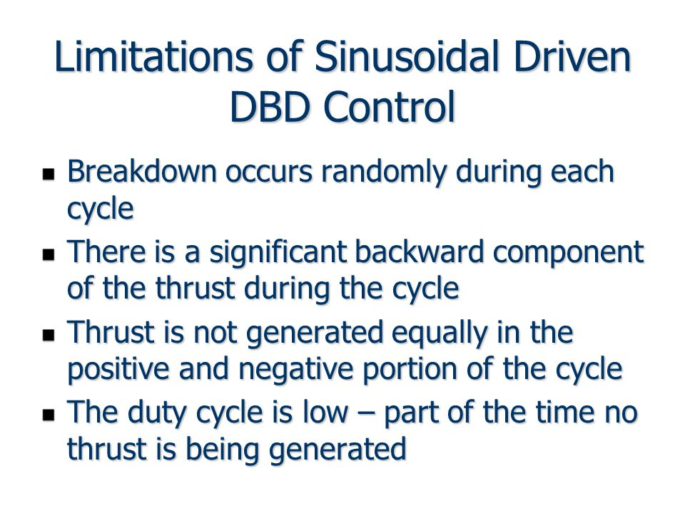 Limitations of Sinusoidal Driven DBD Control Breakdown occurs randomly during each cycle There is a significant backward component of the thrust during the cycle Thrust is not generated equally in the positive and negative portion of the cycle The duty cycle is low – part of the time no thrust is being generated