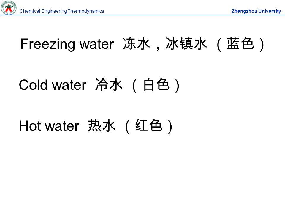 Freezing water 冻水,冰镇水 (蓝色) Cold water 冷水 (白色) Hot water 热水 (红色) Chemical Engineering Thermodynamics Zhengzhou University