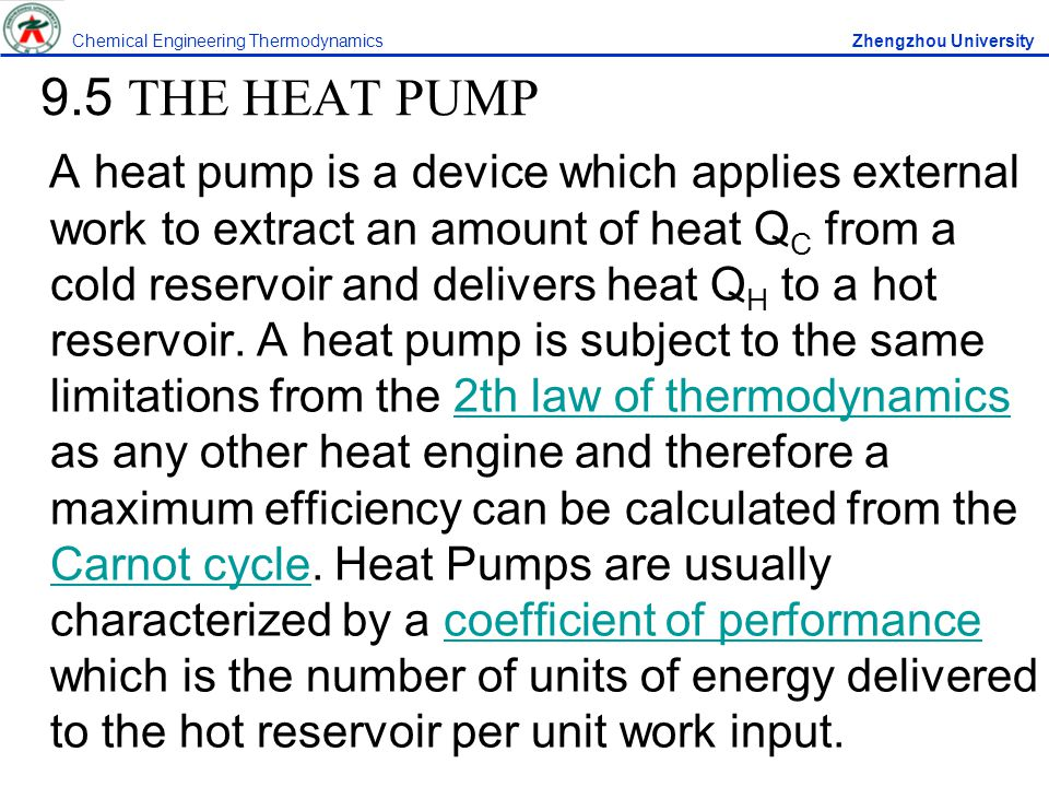 9.5 THE HEAT PUMP A heat pump is a device which applies external work to extract an amount of heat Q C from a cold reservoir and delivers heat Q H to a hot reservoir.