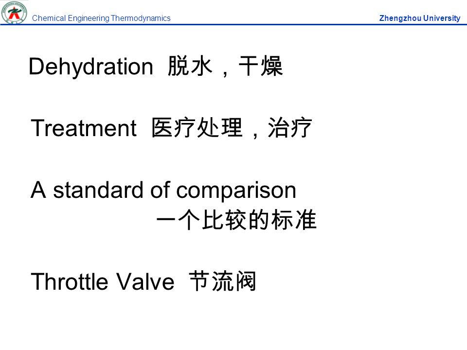 Dehydration 脱水,干燥 Treatment 医疗处理,治疗 A standard of comparison 一个比较的标准 Throttle Valve 节流阀 Chemical Engineering Thermodynamics Zhengzhou University