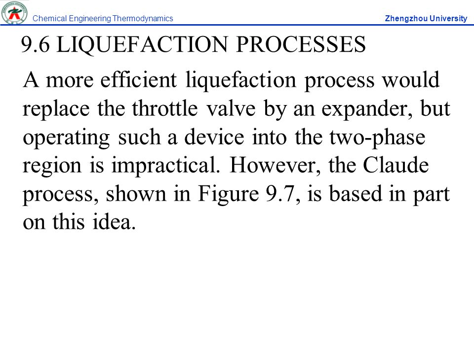 9.6 LIQUEFACTION PROCESSES A more efficient liquefaction process would replace the throttle valve by an expander, but operating such a device into the two-phase region is impractical.