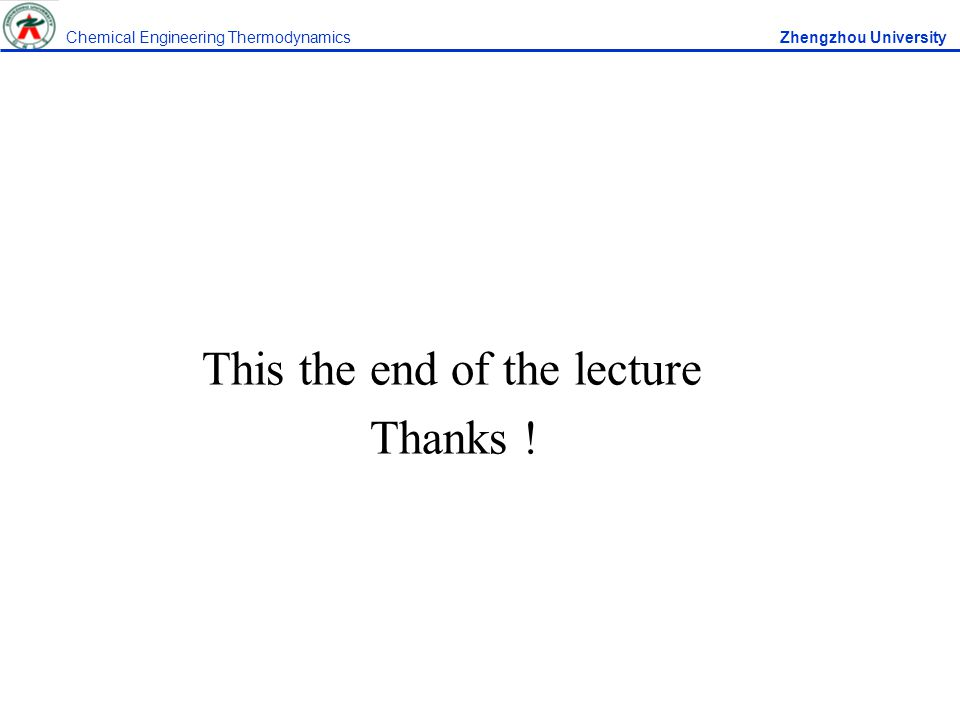 This the end of the lecture Thanks ! Chemical Engineering Thermodynamics Zhengzhou University