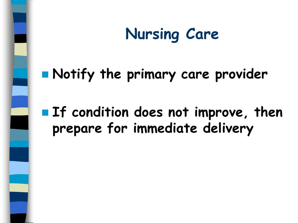 Nursing Care Notify the primary care provider If condition does not improve, then prepare for immediate delivery