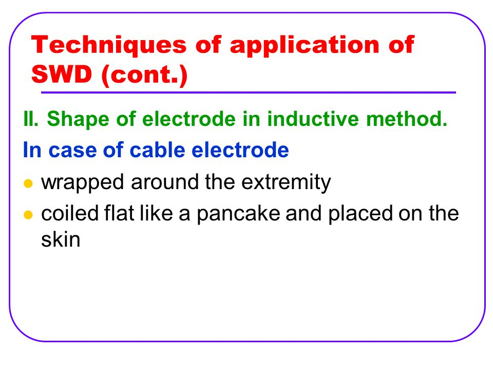 Techniques of application of SWD (cont.) II. Shape of electrode in inductive method. In case of cable electrode wrapped around the extremity coiled fl