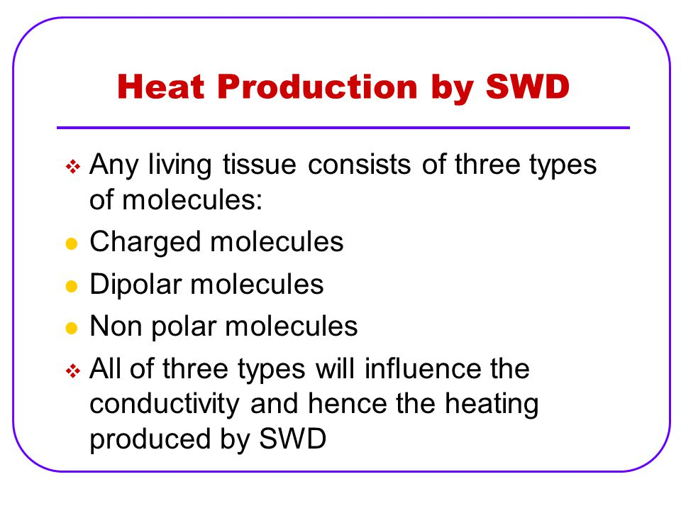 Heat Production by SWD  Any living tissue consists of three types of molecules: Charged molecules Dipolar molecules Non polar molecules  All of thre
