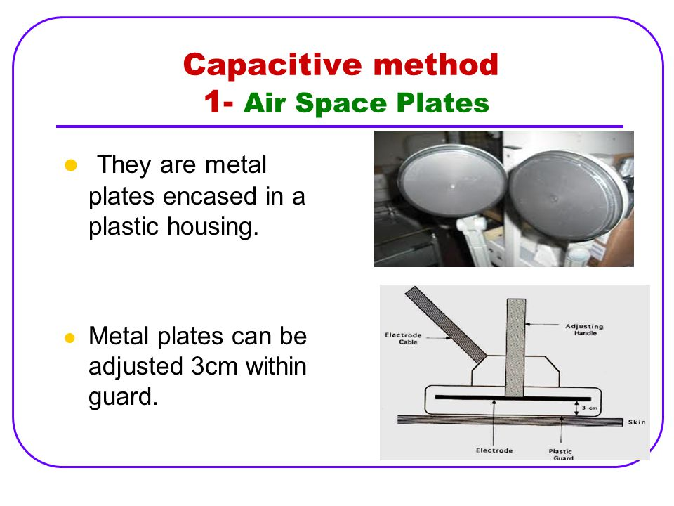 Capacitive method 1- Air Space Plates They are metal plates encased in a plastic housing. Metal plates can be adjusted 3cm within guard.
