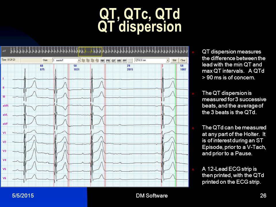 5/5/2015DM Software26 QT, QTc, QTd QT dispersion QT dispersion measures the difference between the lead with the min QT and max QT intervals. A QTd >