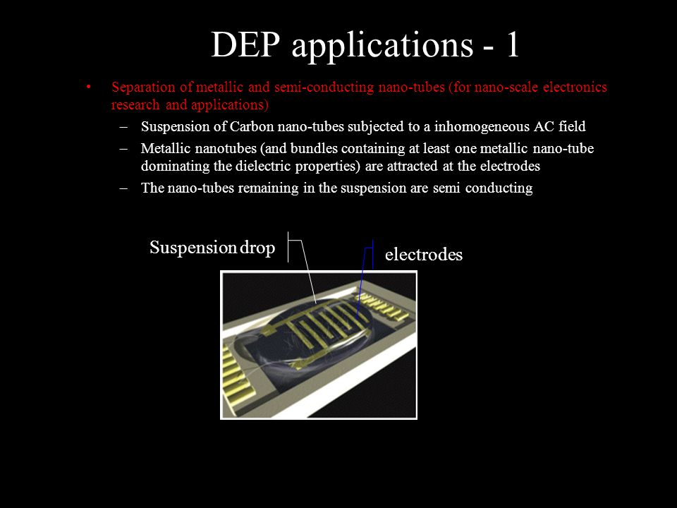 DEP applications - 1 Separation of metallic and semi-conducting nano-tubes (for nano-scale electronics research and applications) –Suspension of Carbon nano-tubes subjected to a inhomogeneous AC field –Metallic nanotubes (and bundles containing at least one metallic nano-tube dominating the dielectric properties) are attracted at the electrodes –The nano-tubes remaining in the suspension are semi conducting Suspension drop electrodes SWNT experimental set-up R.