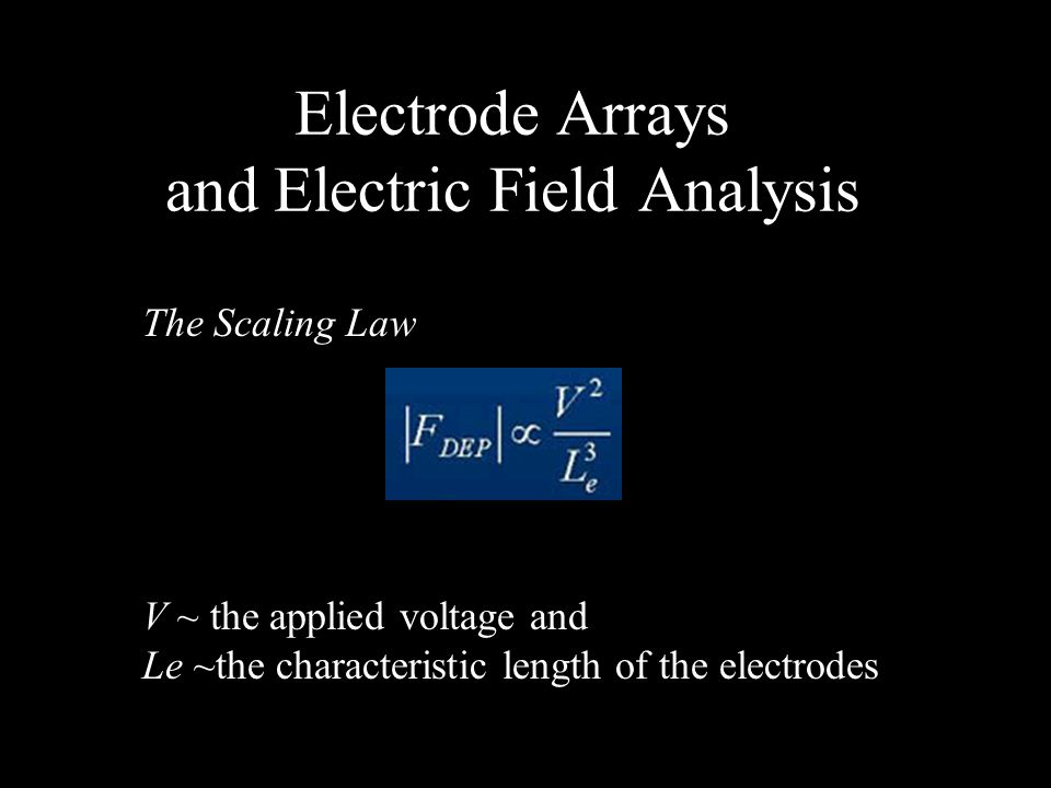 Electrode Arrays and Electric Field Analysis The Scaling Law V ~ the applied voltage and Le ~the characteristic length of the electrodes
