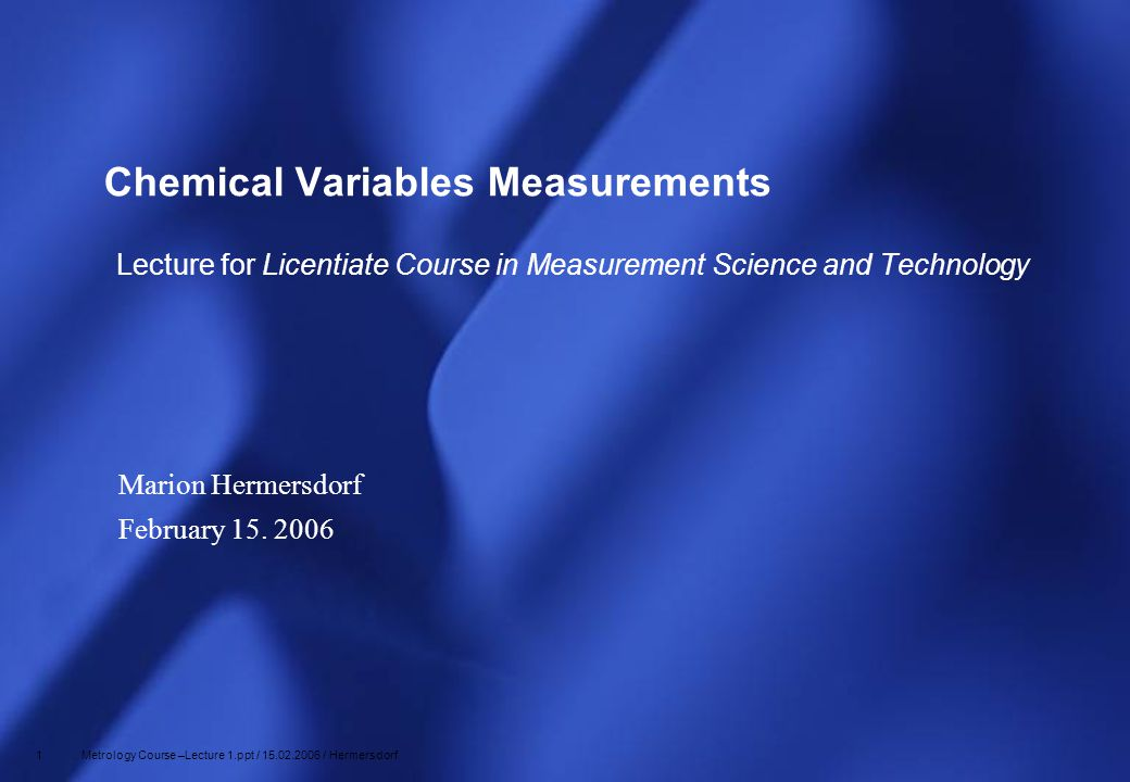 12 Metrology Course –Lecture 1.ppt / 15.02.2006 / Hermersdorf Glass Indicator Electrode Glass membrane about 0.1 mm thick Glass membrane acts as a transducer of the pH pH Measurement
