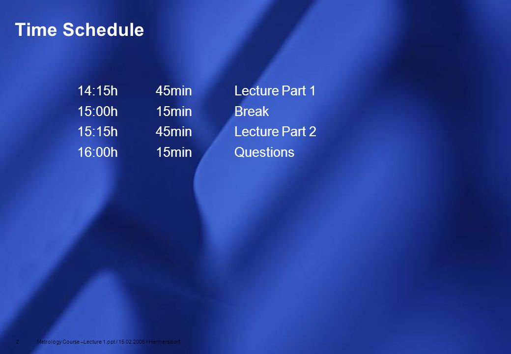 2 Metrology Course –Lecture 1.ppt / 15.02.2006 / Hermersdorf Time Schedule 14:15h45minLecture Part 1 15:00h15minBreak 15:15h45minLecture Part 2 16:00h