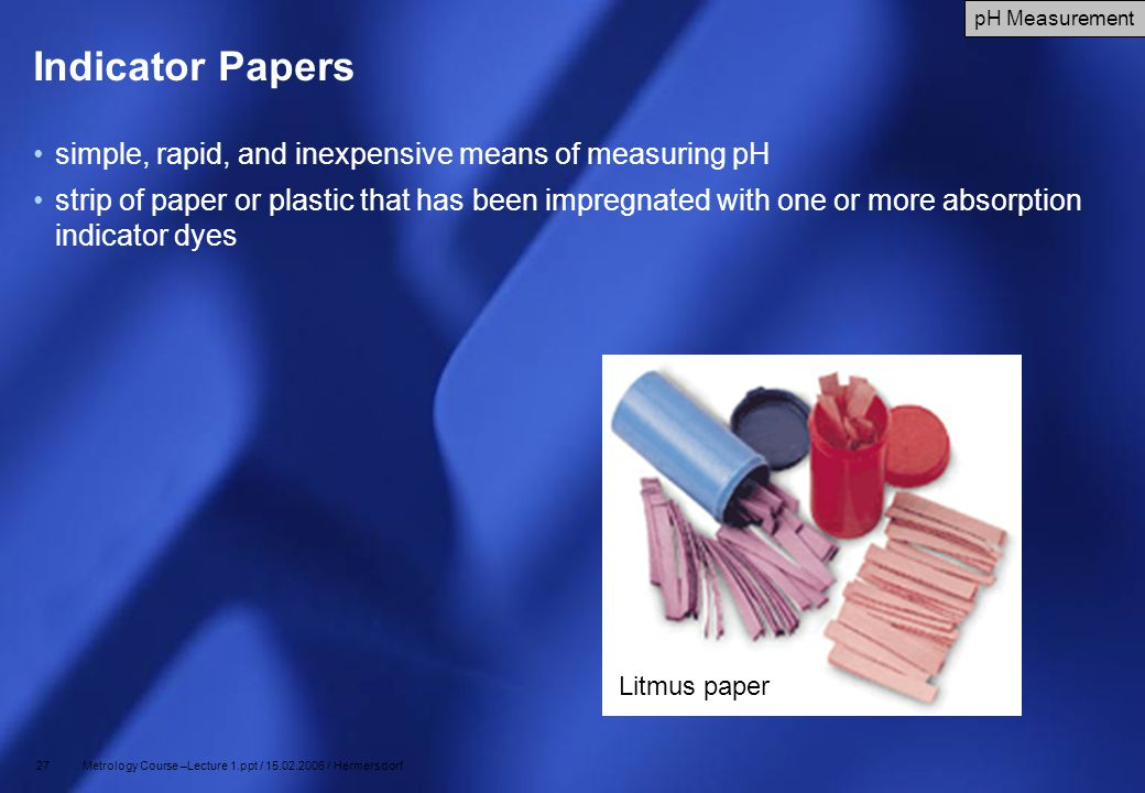 27 Metrology Course –Lecture 1.ppt / 15.02.2006 / Hermersdorf Indicator Papers simple, rapid, and inexpensive means of measuring pH strip of paper or