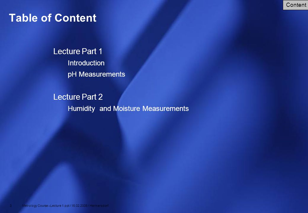 34 Metrology Course –Lecture 1.ppt / 15.02.2006 / Hermersdorf Expressions for Humidity and Moisture Vapor pressure Ranges from a half to a few percent Absolute humidity Mass of water vapor per unit volume Relative humidity ratio of the actual vapor pressure and the saturation vapor pressure at a certain temperature Dewpoint temperature is the temperature to which a gas must be cooled, at constant pressure, to achieve saturation Mixing ratio mass of water vapor per unit mass of dry gas, usually expressed in grams per kilogram Mole fraction ratio of the number of moles of water to the total number of moles Concentration of water in liquids/solids Given in kg/kg or kg/volume Humidity and Moisture