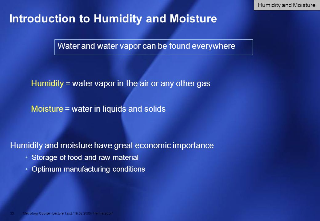 33 Metrology Course –Lecture 1.ppt / 15.02.2006 / Hermersdorf Introduction to Humidity and Moisture Humidity and moisture have great economic importan
