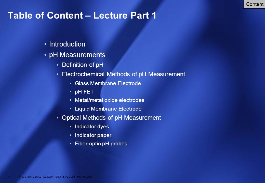 4 Metrology Course –Lecture 1.ppt / 15.02.2006 / Hermersdorf Table of Content – Lecture Part 1 Introduction pH Measurements Definition of pH Electroch