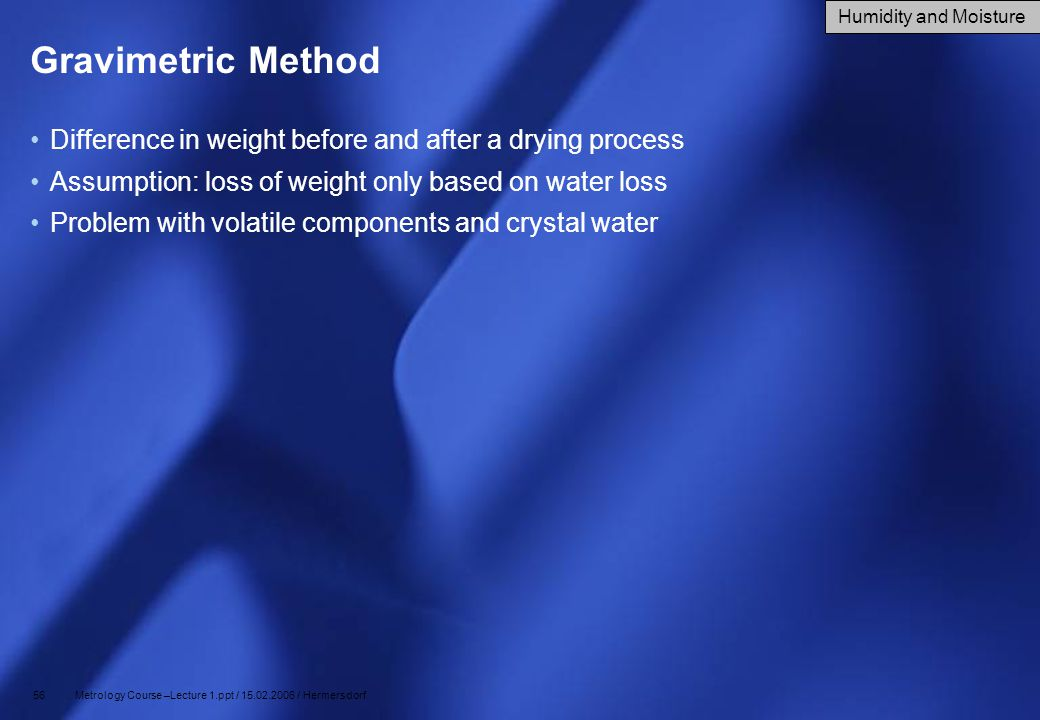 56 Metrology Course –Lecture 1.ppt / 15.02.2006 / Hermersdorf Gravimetric Method Difference in weight before and after a drying process Assumption: lo