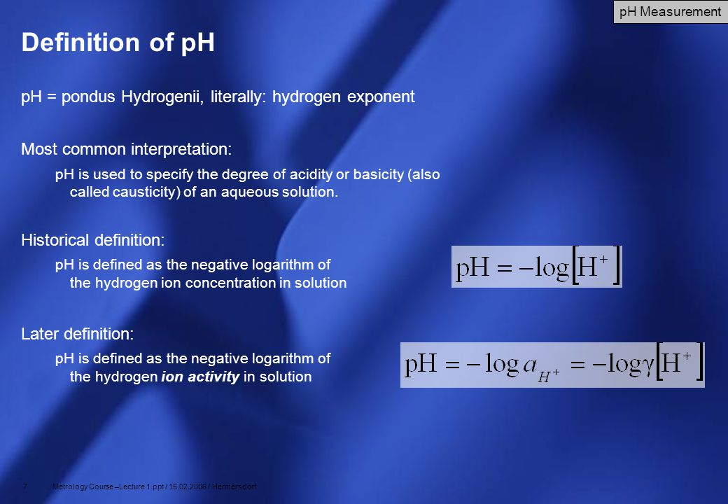 7 Metrology Course –Lecture 1.ppt / 15.02.2006 / Hermersdorf Definition of pH pH = pondus Hydrogenii, literally: hydrogen exponent Most common interpr