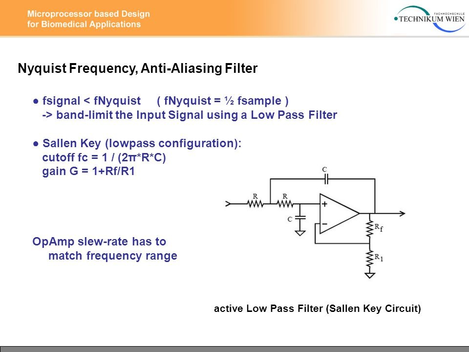 Nyquist Frequency, Anti-Aliasing Filter ● fsignal < fNyquist ( fNyquist = ½ fsample ) -> band-limit the Input Signal using a Low Pass Filter ● Sallen Key (lowpass configuration): cutoff fc = 1 / (2π*R*C) gain G = 1+Rf/R1 OpAmp slew-rate has to match frequency range active Low Pass Filter (Sallen Key Circuit)