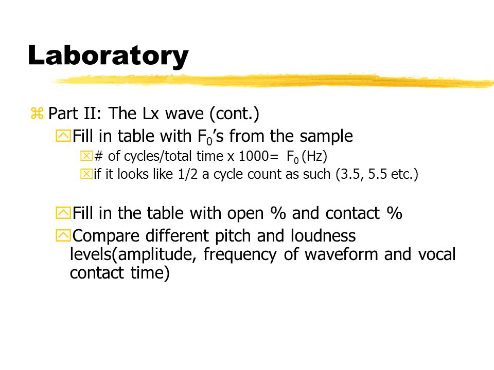 Laboratory zPart II: The Lx wave (cont.) yFill in table with F 0 's from the sample x# of cycles/total time x 1000= F 0 (Hz) xif it looks like 1/2 a cycle count as such (3.5, 5.5 etc.) yFill in the table with open % and contact % yCompare different pitch and loudness levels(amplitude, frequency of waveform and vocal contact time)