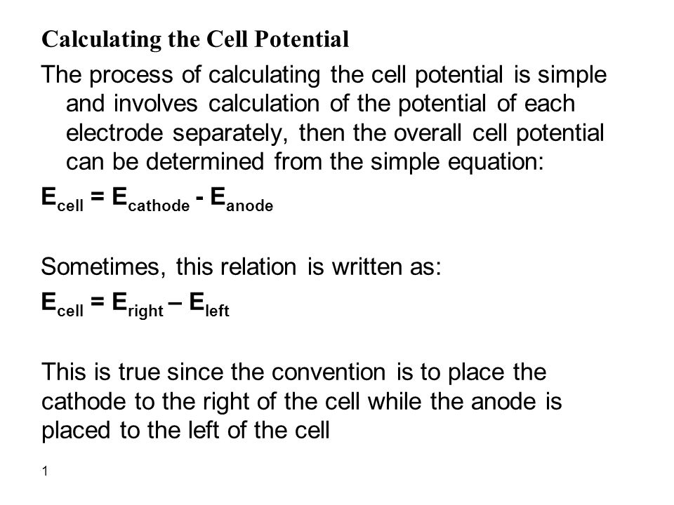 1 Calculating the Cell Potential The process of calculating the cell potential is simple and involves calculation of the potential of each electrode separately, then the overall cell potential can be determined from the simple equation: E cell = E cathode - E anode Sometimes, this relation is written as: E cell = E right – E left This is true since the convention is to place the cathode to the right of the cell while the anode is placed to the left of the cell