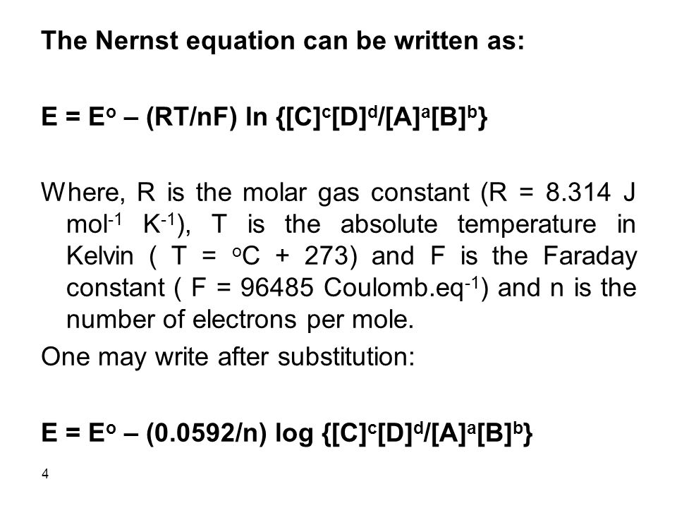 4 The Nernst equation can be written as: E = E o – (RT/nF) ln {[C] c [D] d /[A] a [B] b } Where, R is the molar gas constant (R = 8.314 J mol -1 K -1 ), T is the absolute temperature in Kelvin ( T = o C + 273) and F is the Faraday constant ( F = 96485 Coulomb.eq -1 ) and n is the number of electrons per mole.