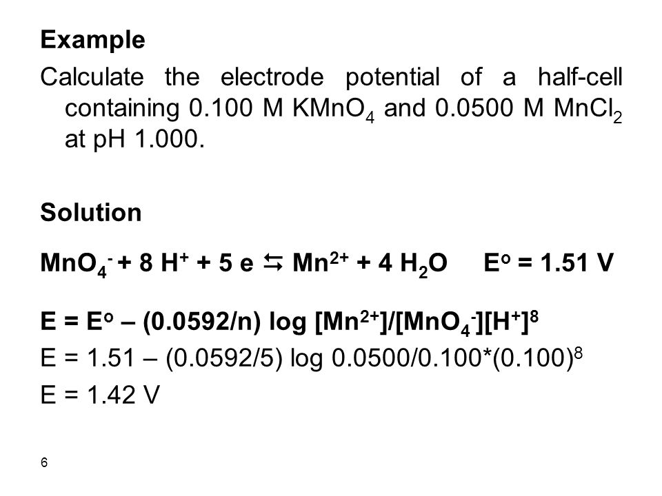 6 Example Calculate the electrode potential of a half-cell containing 0.100 M KMnO 4 and 0.0500 M MnCl 2 at pH 1.000.