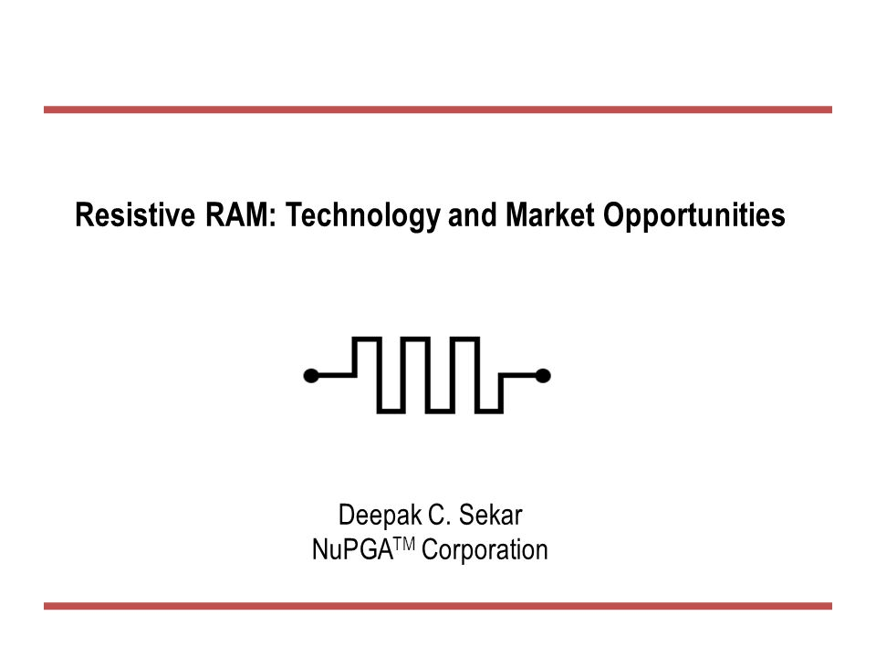 Resistive RAM: Technology and Market Opportunities Deepak C. Sekar NuPGA TM Corporation