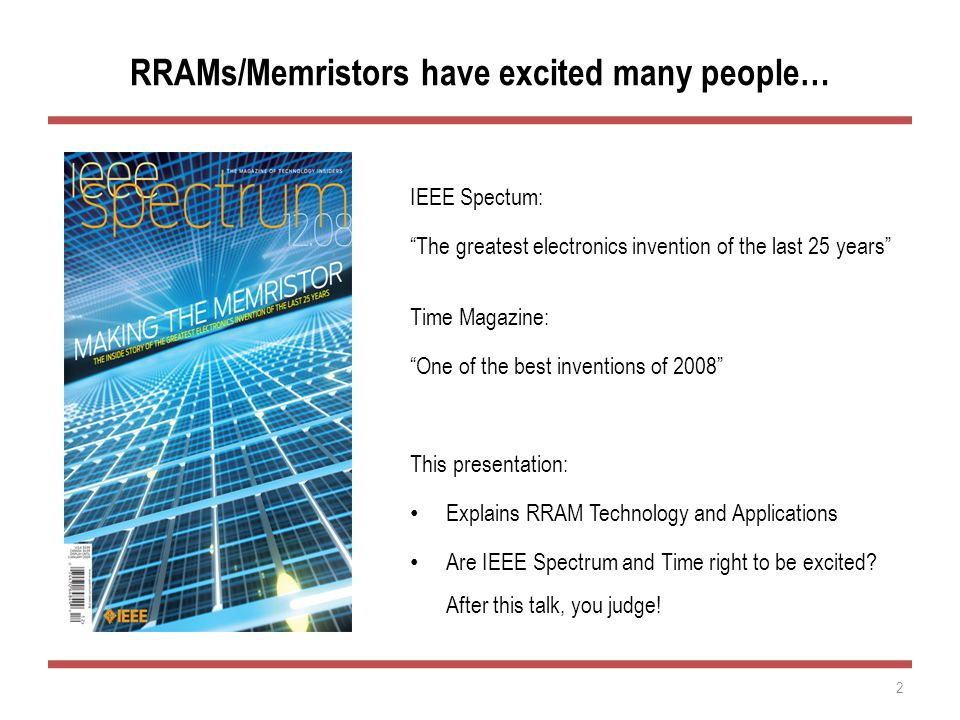 RRAMs/Memristors have excited many people… IEEE Spectum: The greatest electronics invention of the last 25 years Time Magazine: One of the best inventions of 2008 This presentation: Explains RRAM Technology and Applications Are IEEE Spectrum and Time right to be excited.