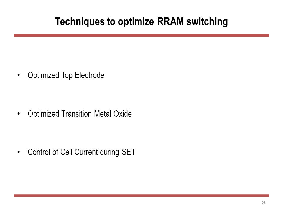 Techniques to optimize RRAM switching Optimized Top Electrode Optimized Transition Metal Oxide Control of Cell Current during SET 26