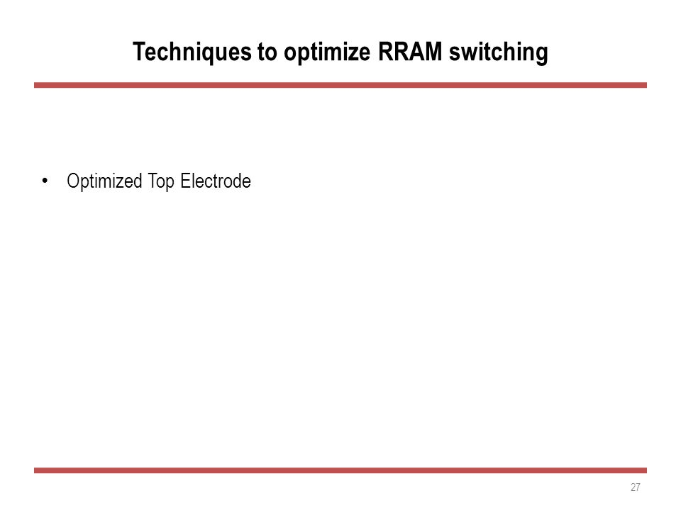Techniques to optimize RRAM switching Optimized Top Electrode Optimized Transition Metal Oxide Control of Cell Current during SET 27