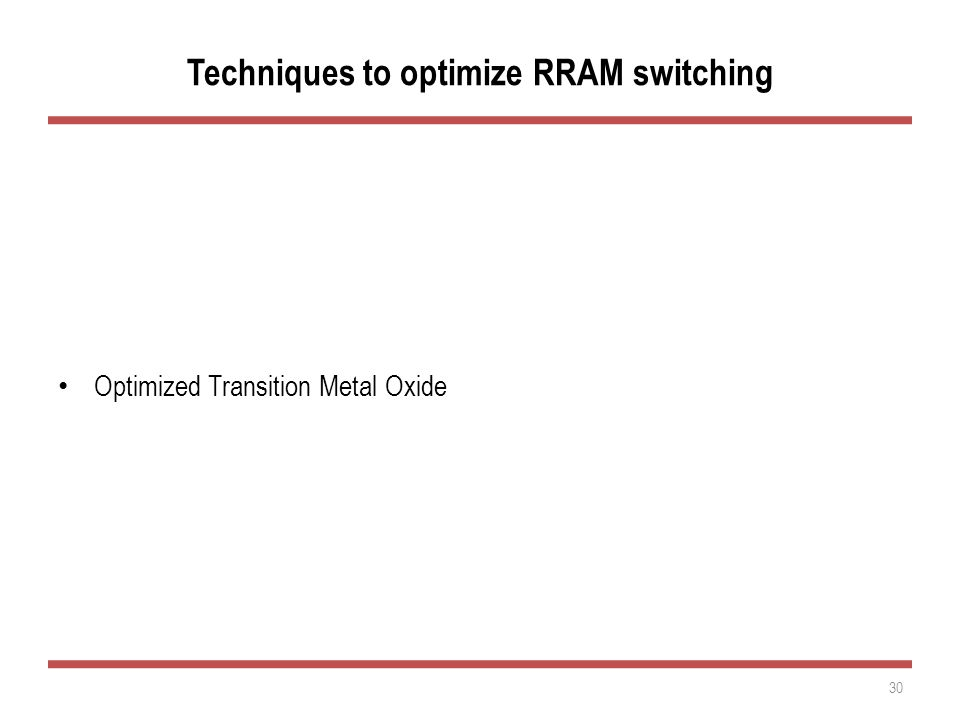 Techniques to optimize RRAM switching Optimized Top Electrode Optimized Transition Metal Oxide Control of Cell Current during SET 30