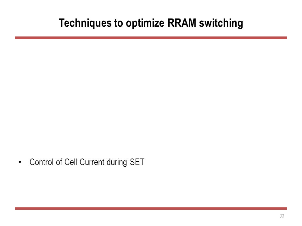 Techniques to optimize RRAM switching Optimized Top Electrode Optimized Transition Metal Oxide Control of Cell Current during SET 33