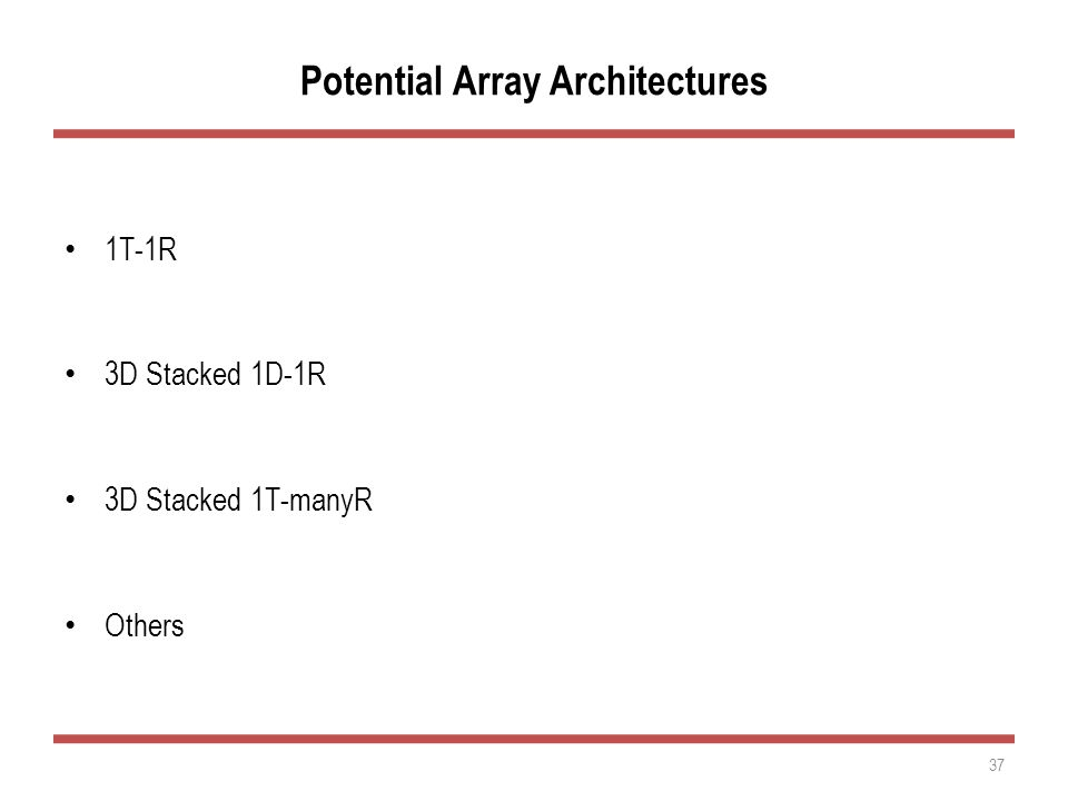 Potential Array Architectures 1T-1R 3D Stacked 1D-1R 3D Stacked 1T-manyR Others 37