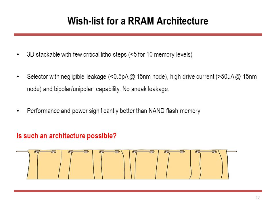 Wish-list for a RRAM Architecture 3D stackable with few critical litho steps (<5 for 10 memory levels) Selector with negligible leakage ( 50uA @ 15nm node) and bipolar/unipolar capability.
