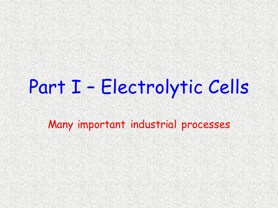 Part I – Electrolytic Cells Many important industrial processes