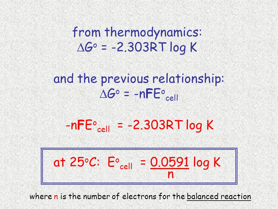 and the previous relationship:  G o = -n F E o cell from thermodynamics:  G o = -2.303RT log K -n F E o cell = -2.303RT log K at 25 o C: E o cell = 0.0591 log K n where n is the number of electrons for the balanced reaction