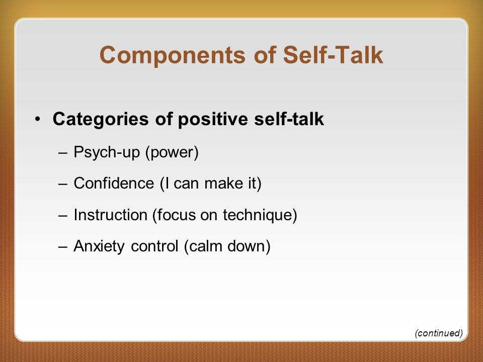 Components of Self-Talk Categories of positive self-talk –Psych-up (power) –Confidence (I can make it) –Instruction (focus on technique) –Anxiety control (calm down) (continued)