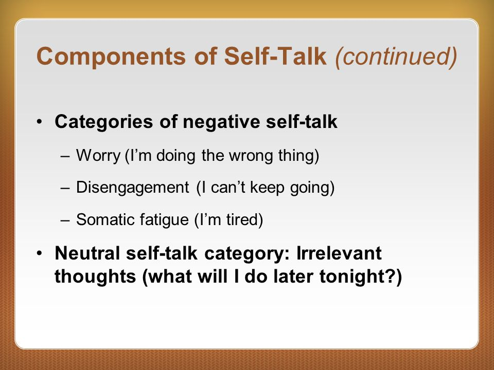 Components of Self-Talk (continued) Categories of negative self-talk –Worry (I'm doing the wrong thing) –Disengagement (I can't keep going) –Somatic fatigue (I'm tired) Neutral self-talk category: Irrelevant thoughts (what will I do later tonight )