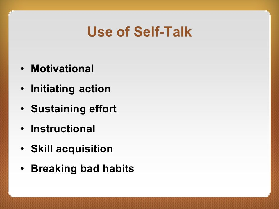 Use of Self-Talk Motivational Initiating action Sustaining effort Instructional Skill acquisition Breaking bad habits