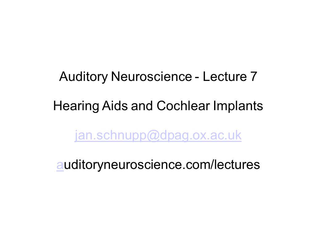 Auditory Neuroscience - Lecture 7 Hearing Aids and Cochlear Implants jan.schnupp@dpag.ox.ac.uk aauditoryneuroscience.com/lectures