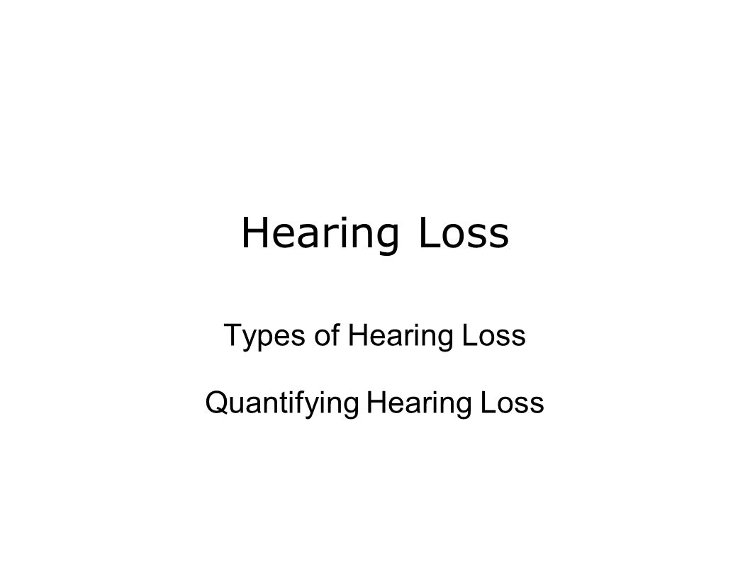 Hearing Loss Types of Hearing Loss Quantifying Hearing Loss