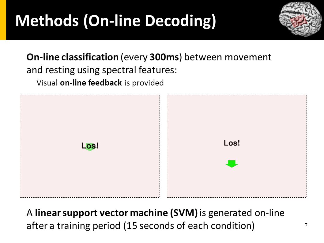 7 Methods (On-line Decoding) On-line classification (every 300ms) between movement and resting using spectral features: Visual on-line feedback is provided A linear support vector machine (SVM) is generated on-line after a training period (15 seconds of each condition)