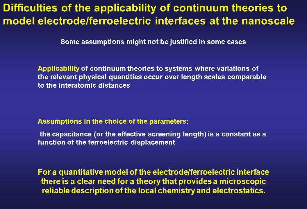 Difficulties of the applicability of continuum theories to model electrode/ferroelectric interfaces at the nanoscale Applicability of continuum theories to systems where variations of the relevant physical quantities occur over length scales comparable to the interatomic distances Assumptions in the choice of the parameters: the capacitance (or the effective screening length) is a constant as a function of the ferroelectric displacement For a quantitative model of the electrode/ferroelectric interface there is a clear need for a theory that provides a microscopic reliable description of the local chemistry and electrostatics.