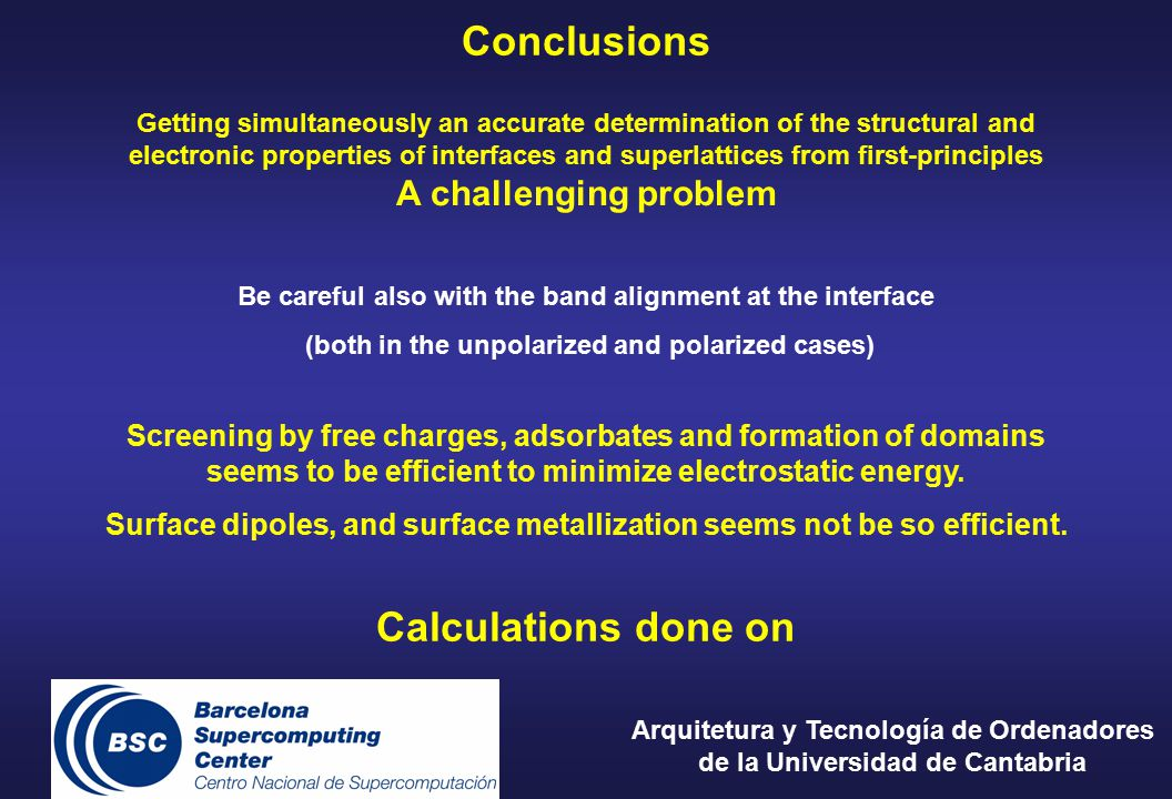 Conclusions Getting simultaneously an accurate determination of the structural and electronic properties of interfaces and superlattices from first-principles A challenging problem Be careful also with the band alignment at the interface (both in the unpolarized and polarized cases) Screening by free charges, adsorbates and formation of domains seems to be efficient to minimize electrostatic energy.
