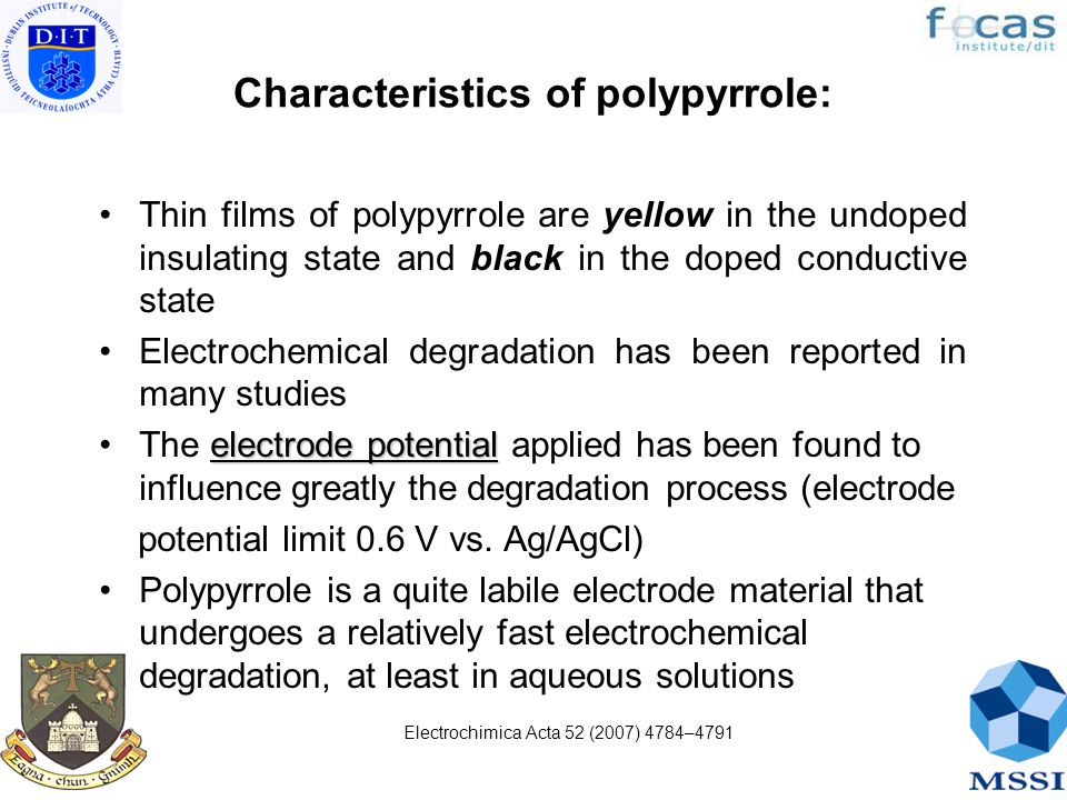 Characteristics of polypyrrole: Thin films of polypyrrole are yellow in the undoped insulating state and black in the doped conductive state Electrochemical degradation has been reported in many studies electrode potentialThe electrode potential applied has been found to influence greatly the degradation process (electrode potential limit 0.6 V vs.